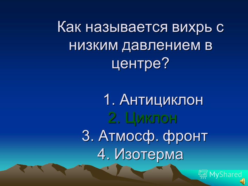 13.Как называется вихрь с низким давлением в центре? 1. Антициклон 2. Циклон 3. Атмосф. Фронт 4. Изотерма