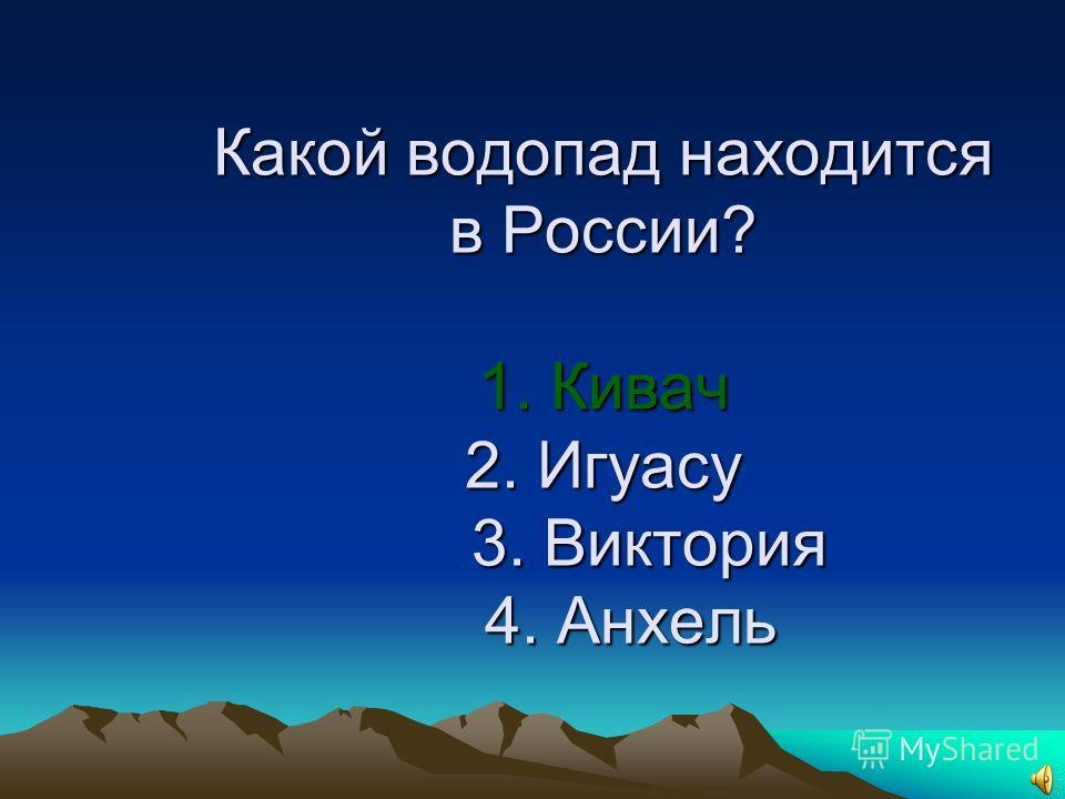14. Какой водопад находится в России? 1. Кивач 2. Игуасу 3. Виктория 4. Анхель