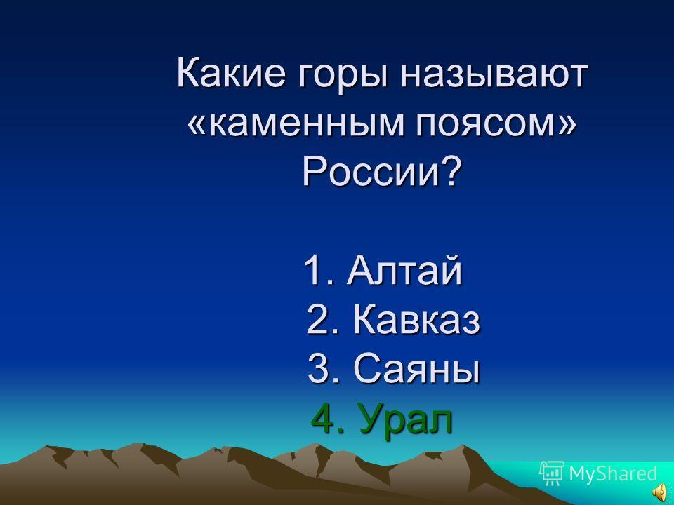 15. Какие горы называют «каменным поясом» России? 1. Алтай 2. Кавказ 3. Саяны 4. Урал
