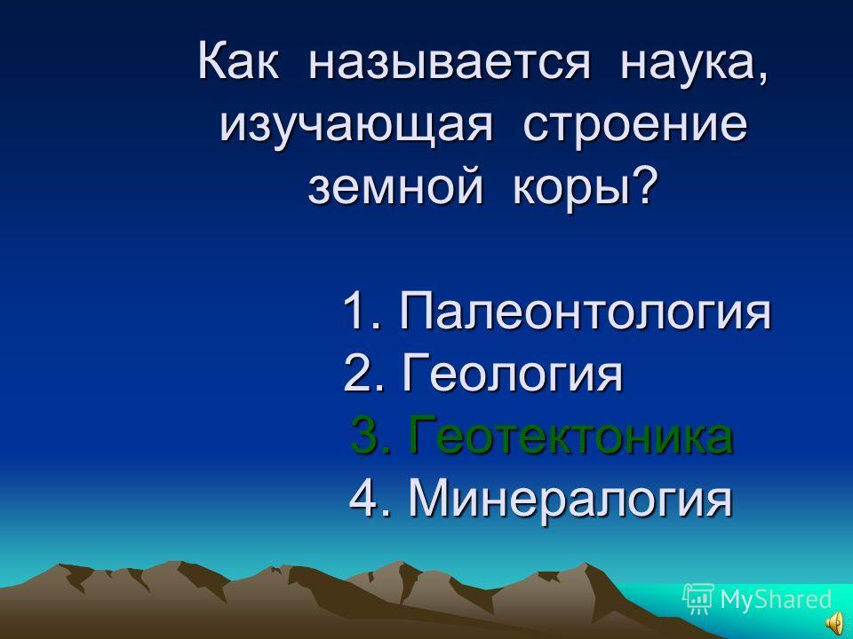 16. Как называется наука, изучающая строение земной коры? 1. Палеонтология 2. Геология 3. Геотектоника 4. Минералогия