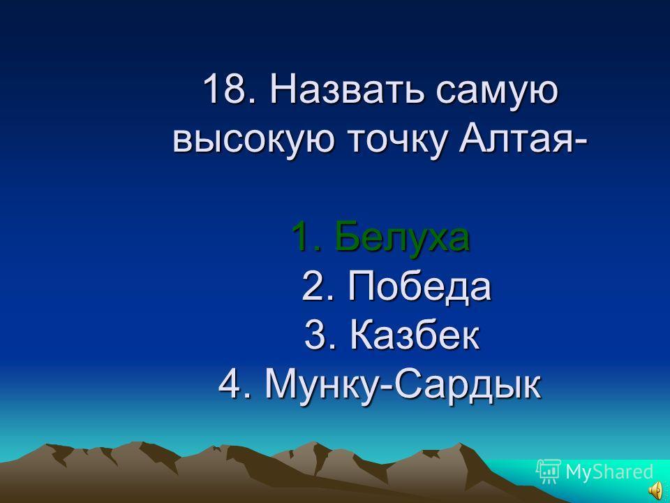 18. Назвать самую высокую точку Алтая 1. Белуха 2. Победа 3. Казбек 4. Мунку-Сардык