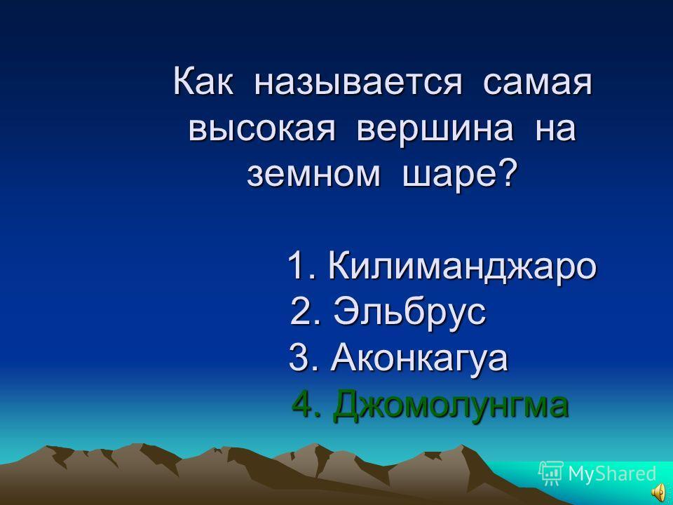 1.Как называется самая высокая вершина на земном шаре? 1. Килиманджаро 2. Эльбрус 3. Аконкагуа 4. Джомолунгма
