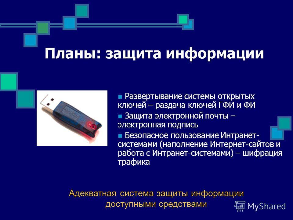 Планы: защита информации Адекватная система защиты информации доступными средствами Развертывание системы открытых ключей – раздача ключей ГФИ и ФИ Защита электронной почты – электронная подпись Безопасное пользование Интранет- системами (наполнение
