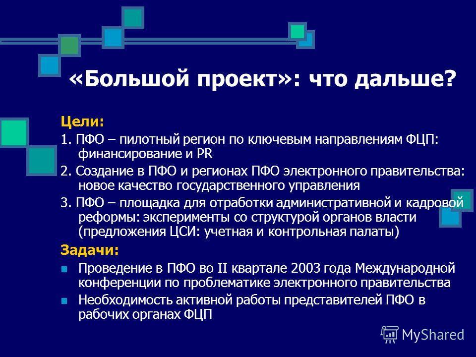 «Большой проект»: что дальше? Цели: 1. ПФО – пилотный регион по ключевым направлениям ФЦП: финансирование и PR 2. Создание в ПФО и регионах ПФО электронного правительства: новое качество государственного управления 3. ПФО – площадка для отработки адм