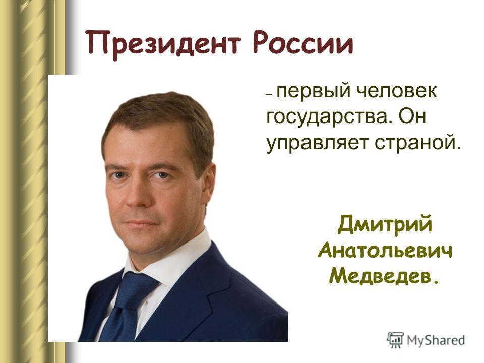 Президент России Дмитрий Анатольевич Медведев. – первый человек государства. Он управляет страной.