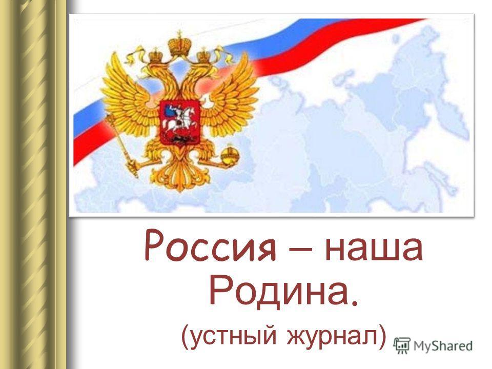 Россия – наша Родина. (устный журнал)