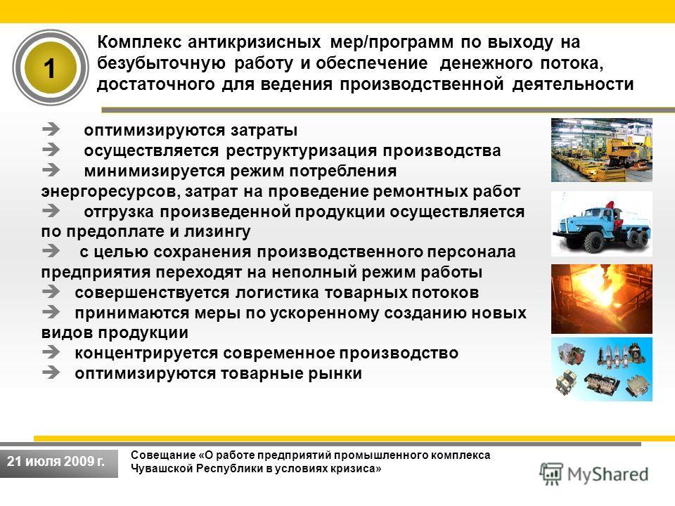 Совещание «О работе предприятий промышленного комплекса Чувашской Республики в условиях кризиса» 21 июля 2009 г. Комплекс антикризисных мер/программ по выходу на безубыточную работу и обеспечение денежного потока, достаточного для ведения производств