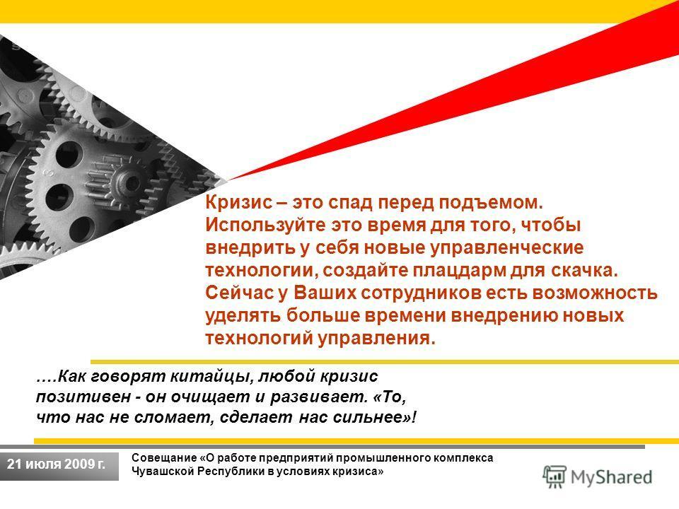 Совещание «О работе предприятий промышленного комплекса Чувашской Республики в условиях кризиса» 21 июля 2009 г. ….Как говорят китайцы, любой кризис позитивен - он очищает и развивает. «То, что нас не сломает, сделает нас сильнее»! Кризис – это спад