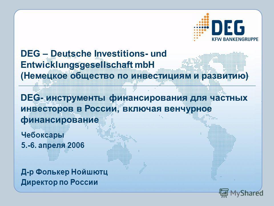 Чебоксары 5.-6. апреля 2006 Д-р Фолькер Нойшютц Директор по России DEG – Deutsche Investitions- und Entwicklungsgesellschaft mbH (Немецкое общество по инвестициям и развитию) DEG- инструменты финансирования для частных инвесторов в России, включая ве