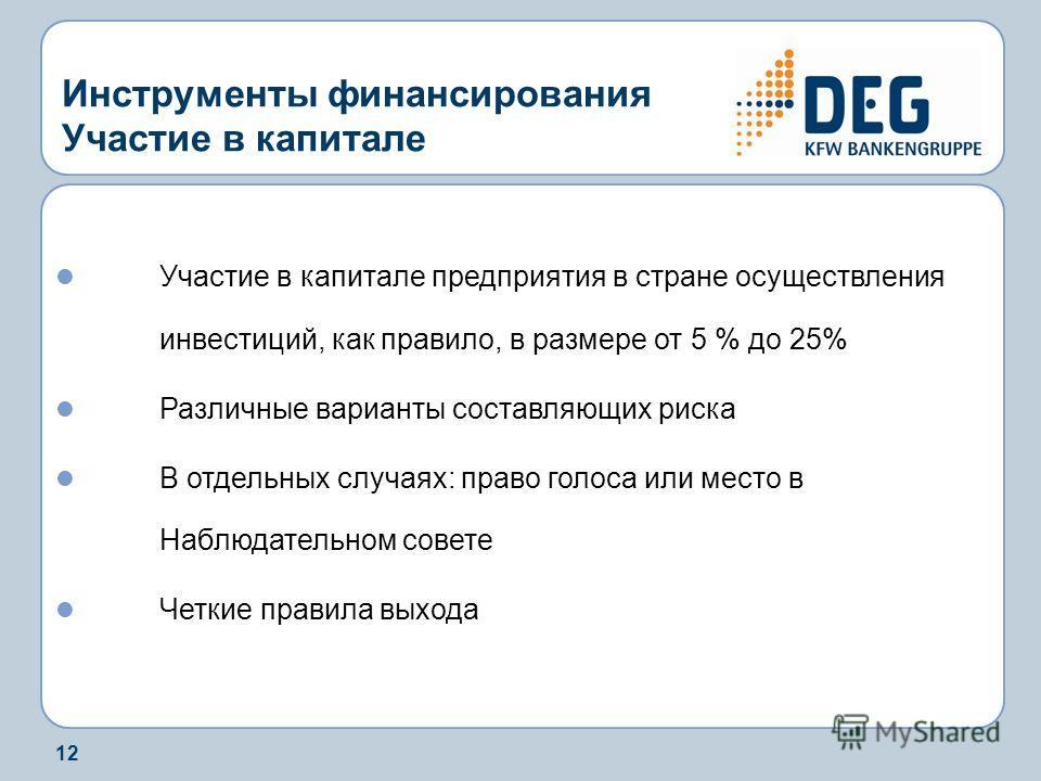 12 Инструменты финансирования Участие в капитале Участие в капитале предприятия в стране осуществления инвестиций, как правило, в размере от 5 % до 25% Различные варианты составляющих риска В отдельных случаях: право голоса или место в Наблюдательном