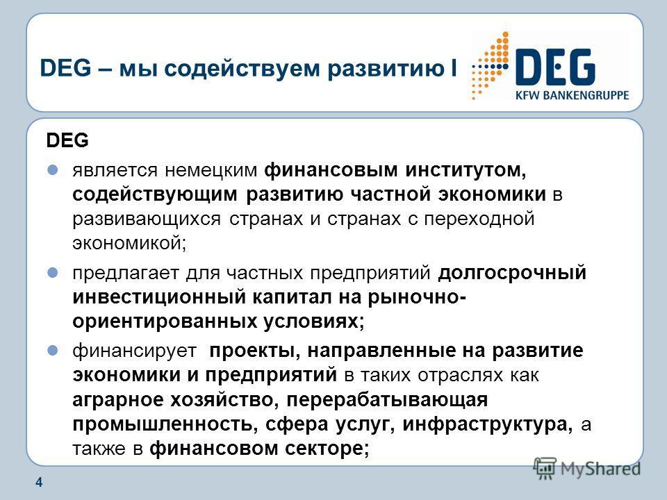 4 DEG – мы содействуем развитию I DEG является немецким финансовым институтом, содействующим развитию частной экономики в развивающихся странах и странах с переходной экономикой; предлагает для частных предприятий долгосрочный инвестиционный капитал