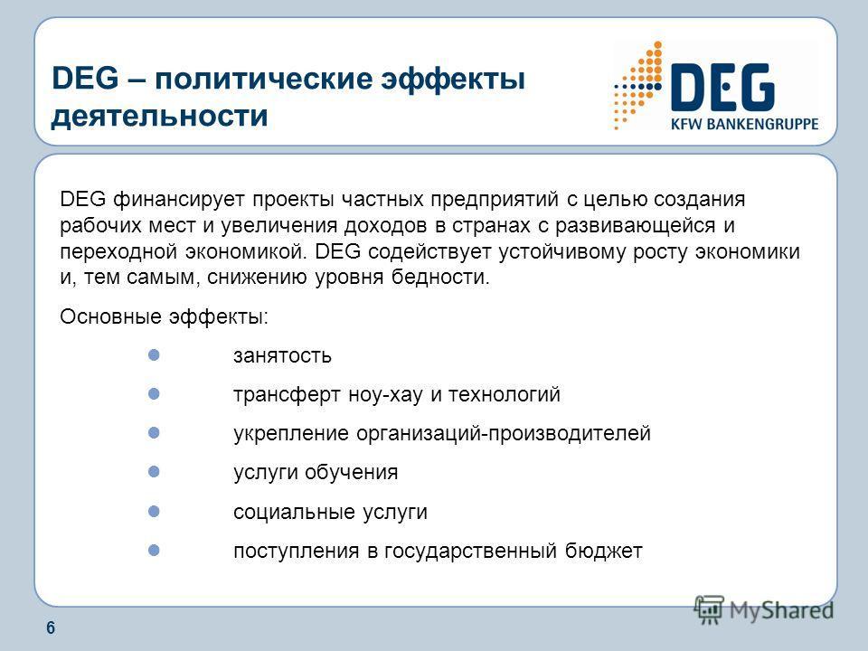 6 DEG – политические эффекты деятельности DEG финансирует проекты частных предприятий с целью создания рабочих мест и увеличения доходов в странах с развивающейся и переходной экономикой. DEG содействует устойчивому росту экономики и, тем самым, сниж