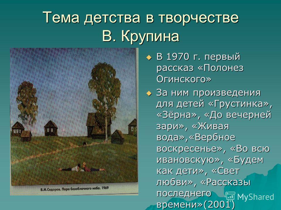 Тема детства в творчестве В. Крупина В 1970 г. первый рассказ «Полонез Огинского» В 1970 г. первый рассказ «Полонез Огинского» За ним произведения для детей «Грустинка», «Зёрна», «До вечерней зари», «Живая вода»,«Вербное воскресенье», «Во всю ивановс