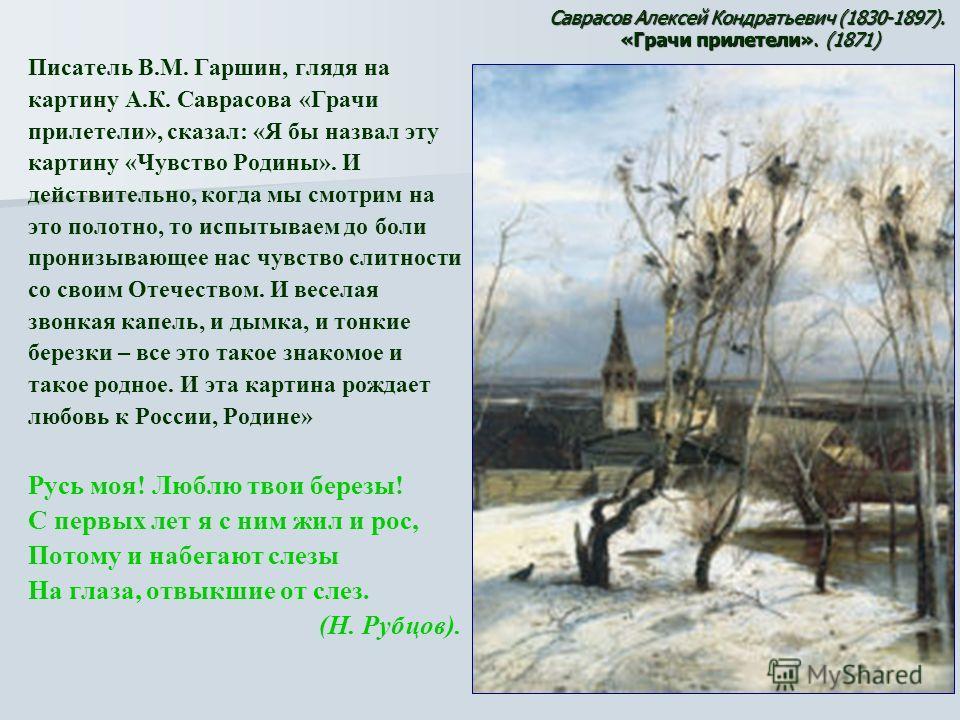 Писатель В.М. Гаршин, глядя на картину А.К. Саврасова «Грачи прилетели», сказал: «Я бы назвал эту картину «Чувство Родины». И действительно, когда мы смотрим на это полотно, то испытываем до боли пронизывающее нас чувство слитности со своим Отечество