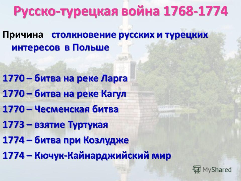 Русско-турецкая война 1768-1774 столкновение русских и турецких интересов в Польше Причина - столкновение русских и турецких интересов в Польше 1770 – битва на реке Ларга 1770 – битва на реке Кагул 1770 – Чесменская битва 1773 – взятие Туртукая 1774