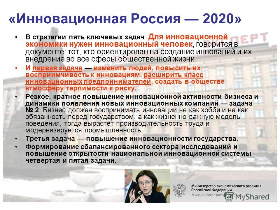 «Инновационная Россия 2020» В стратегии пять ключевых задач. Для инновационной экономики нужен инновационный человек, говорится в документе: тот, кто ориентирован на создание инноваций и их внедрение во все сферы общественной жизни. И первая задача и