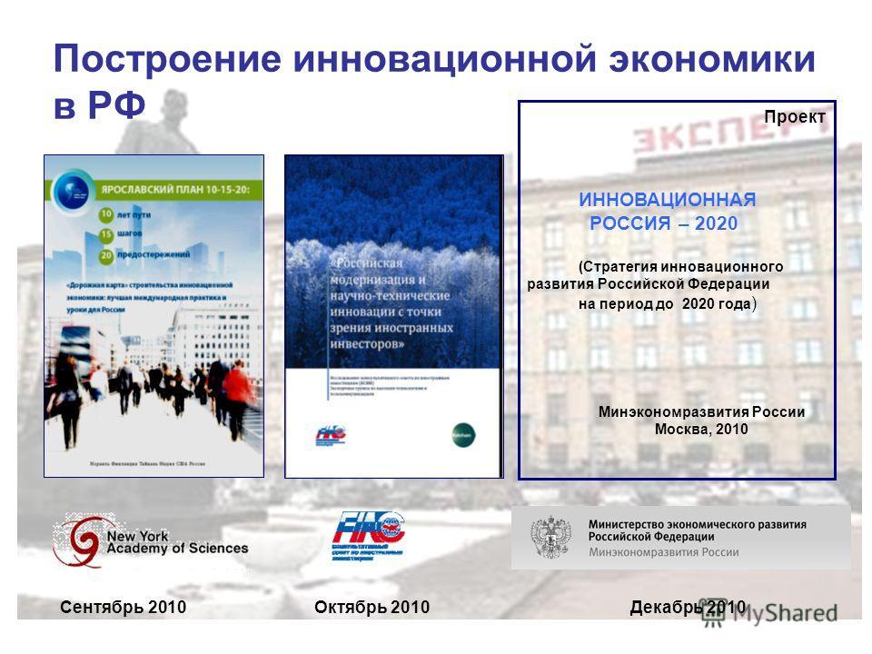 Построение инновационной экономики в РФ Проект ИННОВАЦИОННАЯ РОССИЯ – 2020 (Стратегия инновационного развития Российской Федерации на период до 2020 года ) Минэкономразвития России Москва, 2010 Сентябрь 2010Октябрь 2010Декабрь 2010