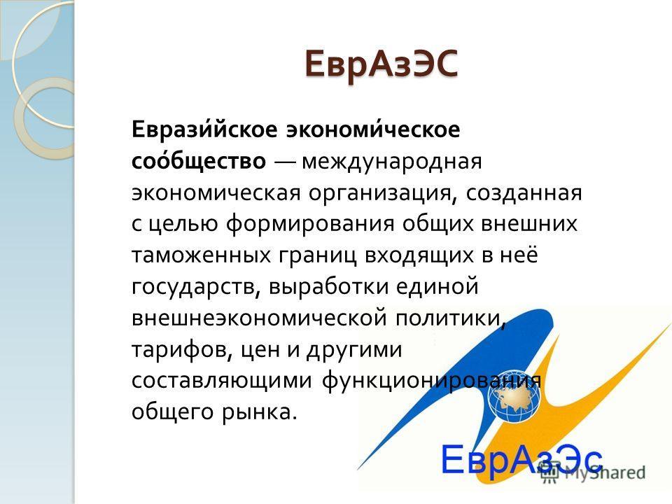 ЕврАзЭС Евразийское экономическое сообщество международная экономическая организация, созданная с целью формирования общих внешних таможенных границ входящих в неё государств, выработки единой внешнеэкономической политики, тарифов, цен и другими сост