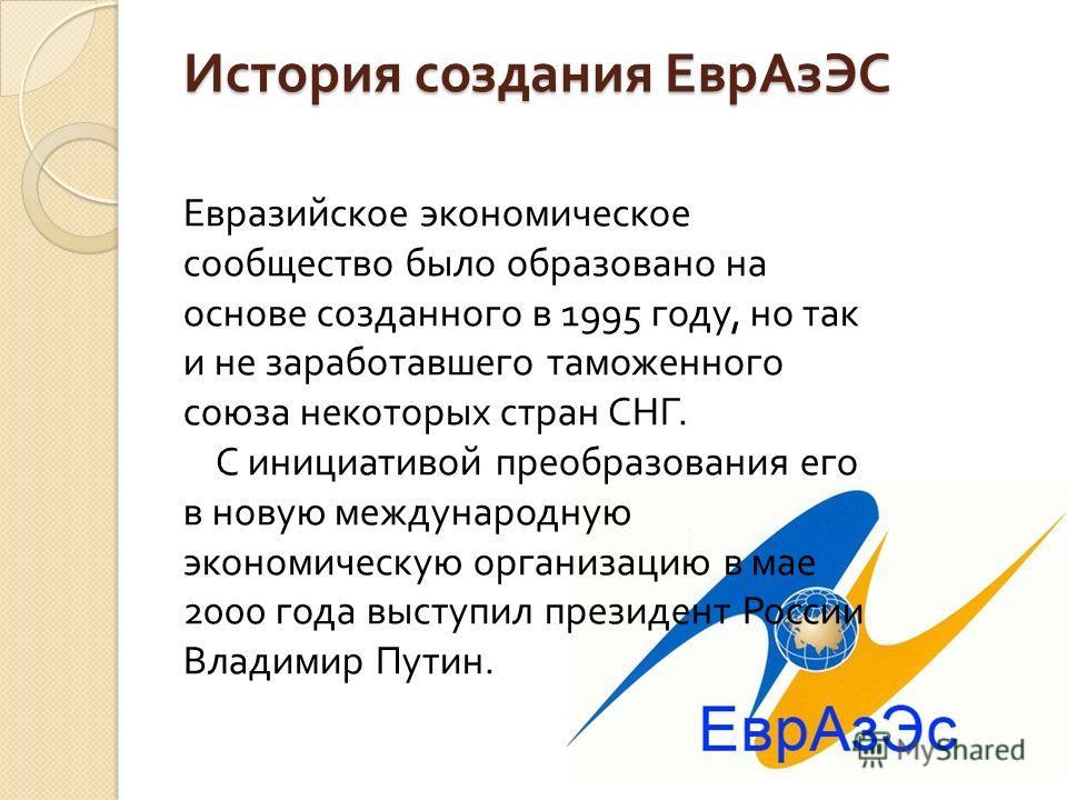 История создания ЕврАзЭС Евразийское экономическое сообщество было образовано на основе созданного в 1995 году, но так и не заработавшего таможенного союза некоторых стран СНГ. С инициативой преобразования его в новую международную экономическую орга