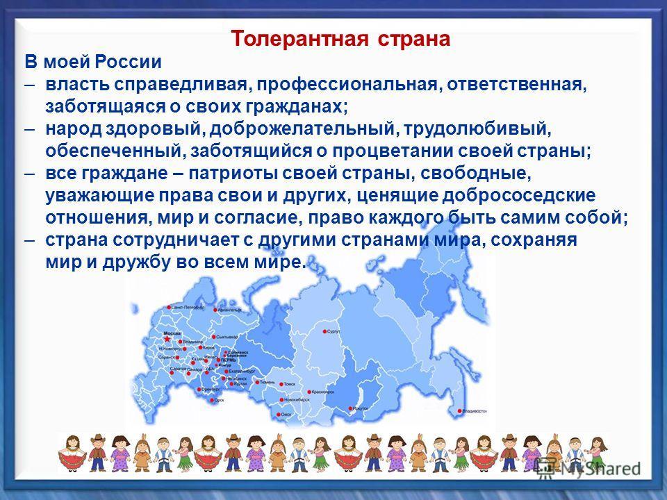 В моей России – власть справедливая, профессиональная, ответственная, заботящаяся о своих гражданах; – народ здоровый, доброжелательный, трудолюбивый, обеспеченный, заботящийся о процветании своей страны; – все граждане – патриоты своей страны, свобо