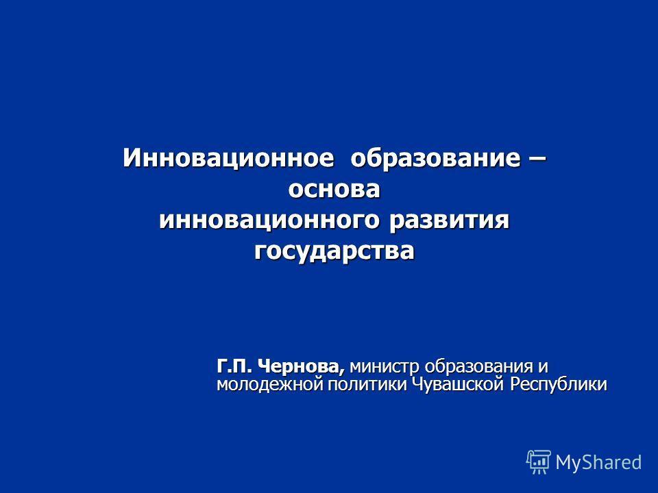 Инновационное образование – основа инновационного развития государства Г.П. Чернова, министр образования и молодежной политики Чувашской Республики