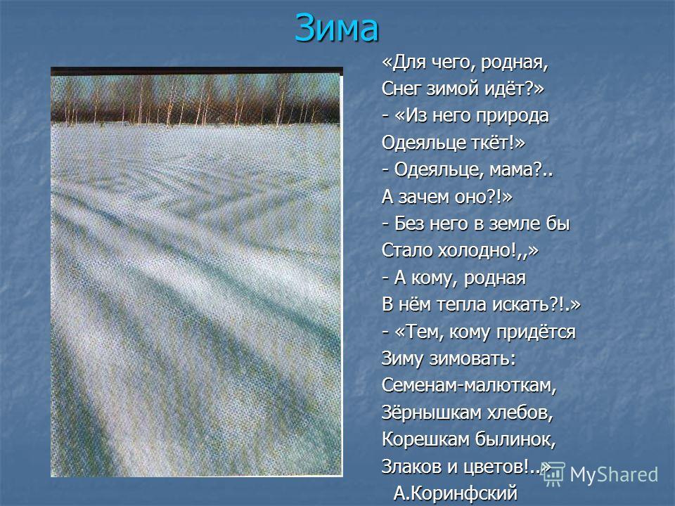 Зима «Для чего, родная, Снег зимой идёт?» - «Из него природа Одеяльце ткёт!» - Одеяльце, мама?.. А зачем оно?!» - Без него в земле бы Стало холодно!,,» - А кому, родная В нём тепла искать?!.» - «Тем, кому придётся Зиму зимовать: Семенам-малюткам, Зёр