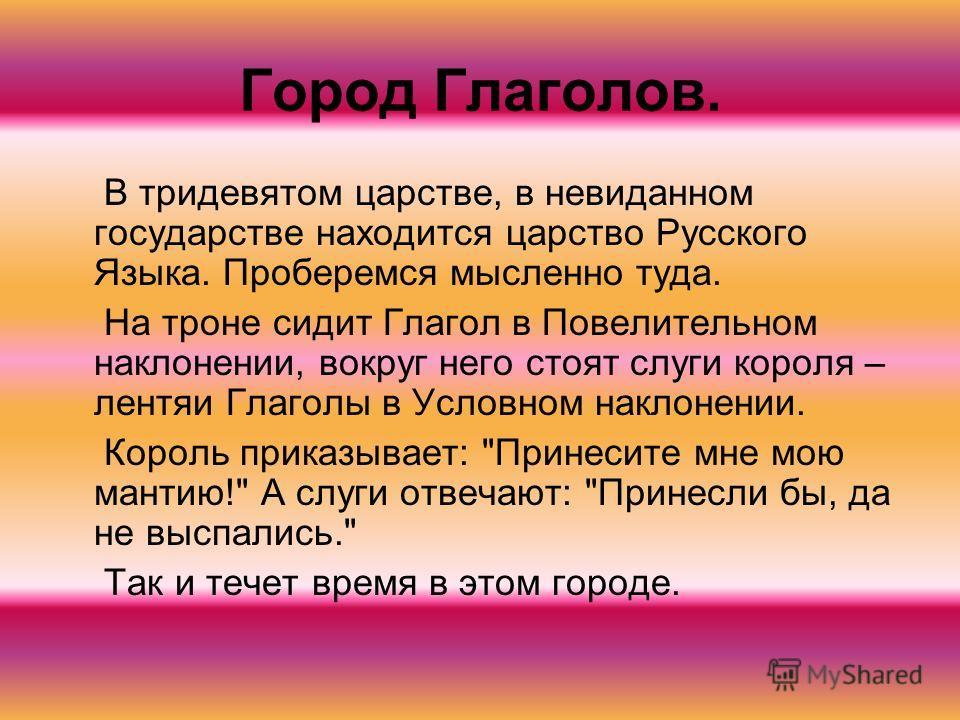 Город Глаголов. В тридевятом царстве, в невиданном государстве находится царство Русского Языка. Проберемся мысленно туда. На троне сидит Глагол в Повелительном наклонении, вокруг него стоят слуги короля – лентяи Глаголы в Условном наклонении. Король