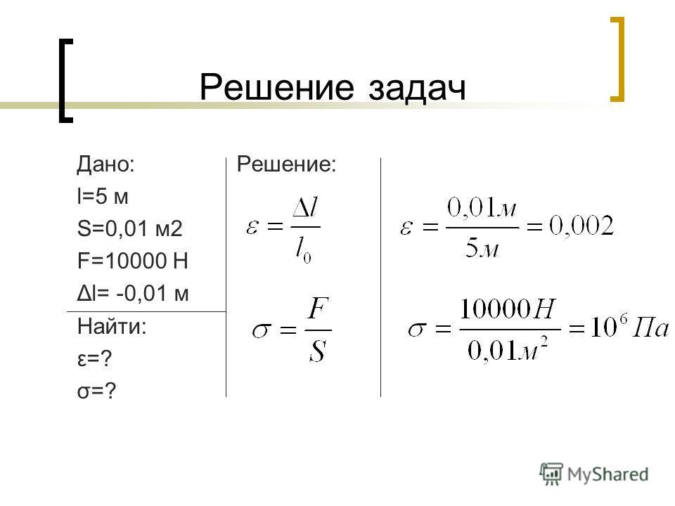 Решение задач Дано: Решение: l=5 м S=0,01 м2 F=10000 Н Δl= -0,01 м Найти: ε=? σ=?