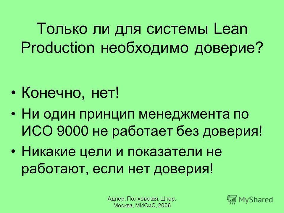 Адлер, Полховская, Шпер. Москва, МИСиС, 2006 Только ли для системы Lean Production необходимо доверие? Конечно, нет! Ни один принцип менеджмента по ИСО 9000 не работает без доверия! Никакие цели и показатели не работают, если нет доверия!