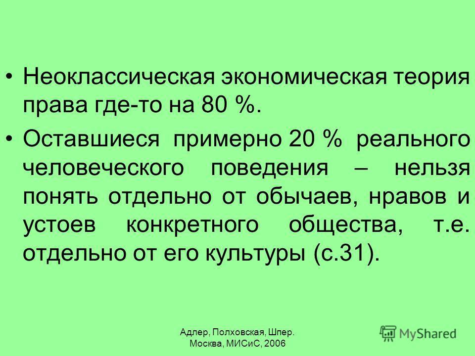 Адлер, Полховская, Шпер. Москва, МИСиС, 2006 Неоклассическая экономическая теория права где-то на 80 %. Оставшиеся примерно 20 % реального человеческого поведения – нельзя понять отдельно от обычаев, нравов и устоев конкретного общества, т.е. отдельн
