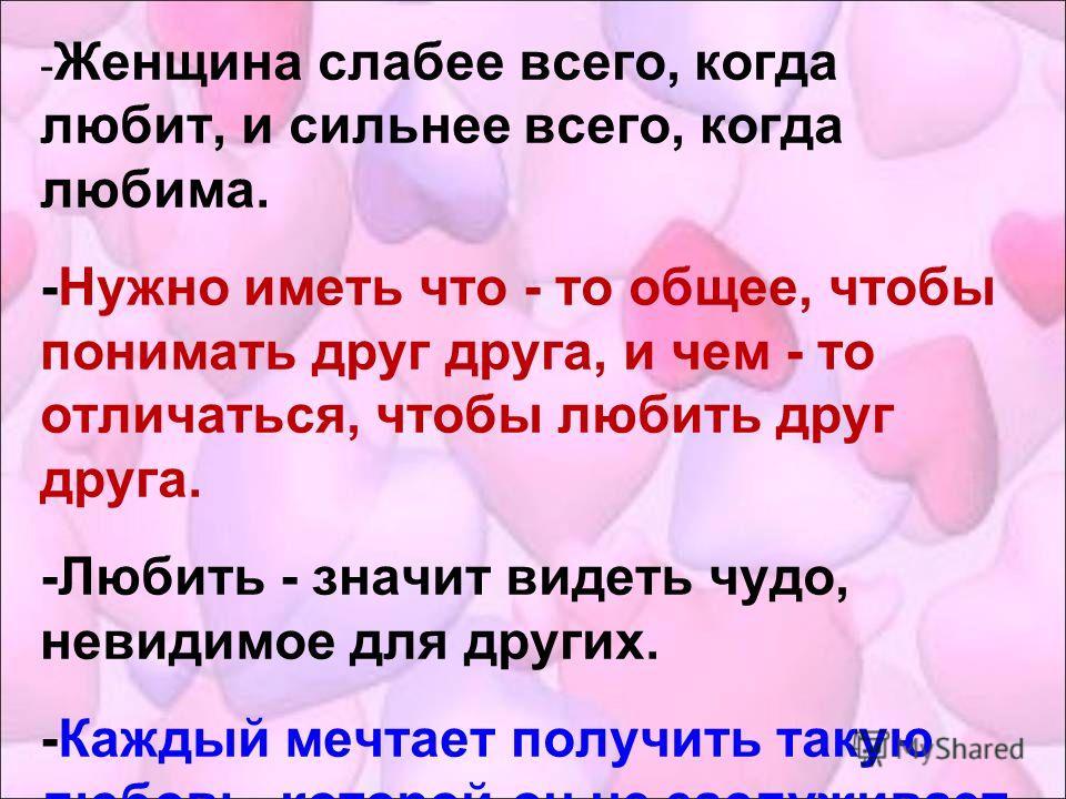 - Женщина слабее всего, когда любит, и сильнее всего, когда любима. -Нужно иметь что - то общее, чтобы понимать друг друга, и чем - то отличаться, чтобы любить друг друга. -Любить - значит видеть чудо, невидимое для других. -Каждый мечтает получить т