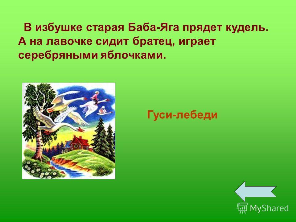 В избушке старая Баба-Яга прядет кудель. А на лавочке сидит братец, играет серебряными яблочками. Гуси-лебеди
