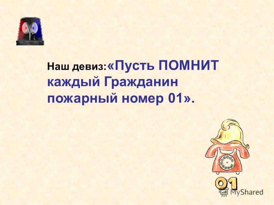 Наш девиз: «Пусть ПОМНИТ каждый Гражданин пожарный номер 01».