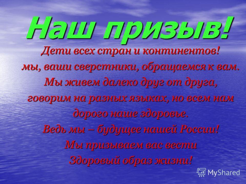 Наш призыв! Дети всех стран и континентов! мы, ваши сверстники, обращаемся к вам. Мы живем далеко друг от друга, говорим на разных языках, но всем нам дорого наше здоровье. Ведь мы – будущее нашей России! Мы призываем вас вести Здоровый образ жизни!