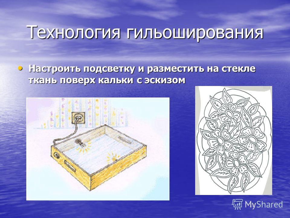 Технология гильоширования Настроить подсветку и разместить на стекле ткань поверх кальки с эскизом Настроить подсветку и разместить на стекле ткань поверх кальки с эскизом