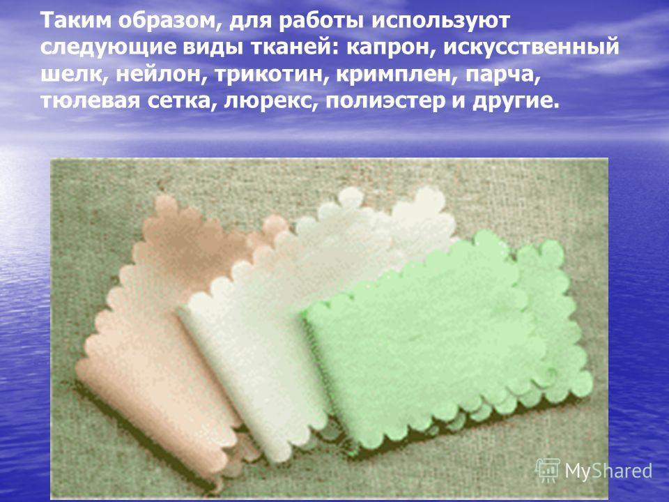 Таким образом, для работы используют следующие виды тканей: капрон, искусственный шелк, нейлон, трикотин, кримплен, парча, тюлевая сетка, люрекс, полиэстер и другие.