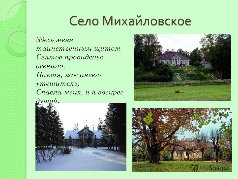 Село Михайловское Здесь меня таинственным щитом Святое провиденье осенило, Поэзия, как ангел- утешитель, Спасла меня, и я воскрес душой.
