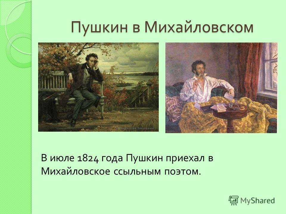 Пушкин в Михайловском В июле 1824 года Пушкин приехал в Михайловское ссыльным поэтом.