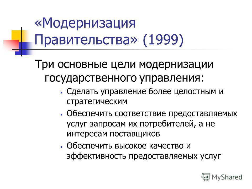«Модернизация Правительства» (1999) Три основные цели модернизации государственного управления: Сделать управление более целостным и стратегическим Обеспечить соответствие предоставляемых услуг запросам их потребителей, а не интересам поставщиков Обе