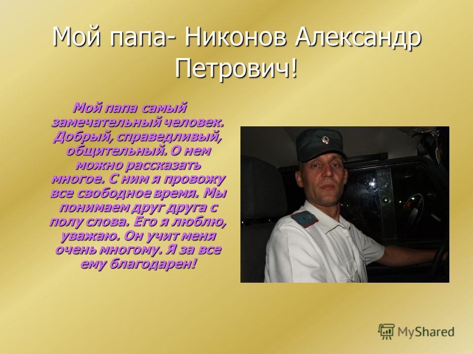 Мой папа- Никонов Александр Петрович! Мой папа самый замечательный человек. Добрый, справедливый, общительный. О нем можно рассказать многое. С ним я провожу все свободное время. Мы понимаем друг друга с полу слова. Его я люблю, уважаю. Он учит меня