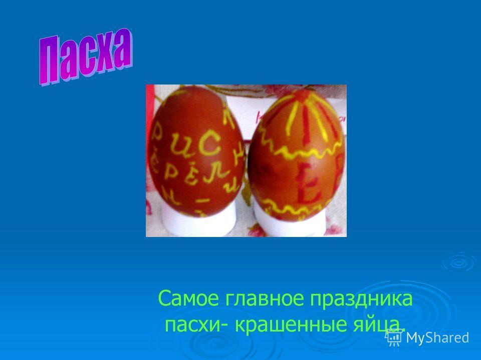Самое главное праздника пасхи- крашенные яйца.