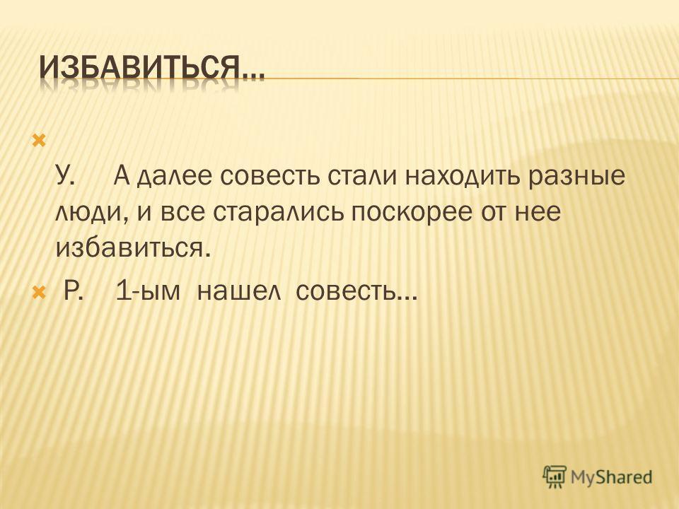 У. А далее совесть стали находить разные люди, и все старались поскорее от нее избавиться. Р. 1-ым нашел совесть…