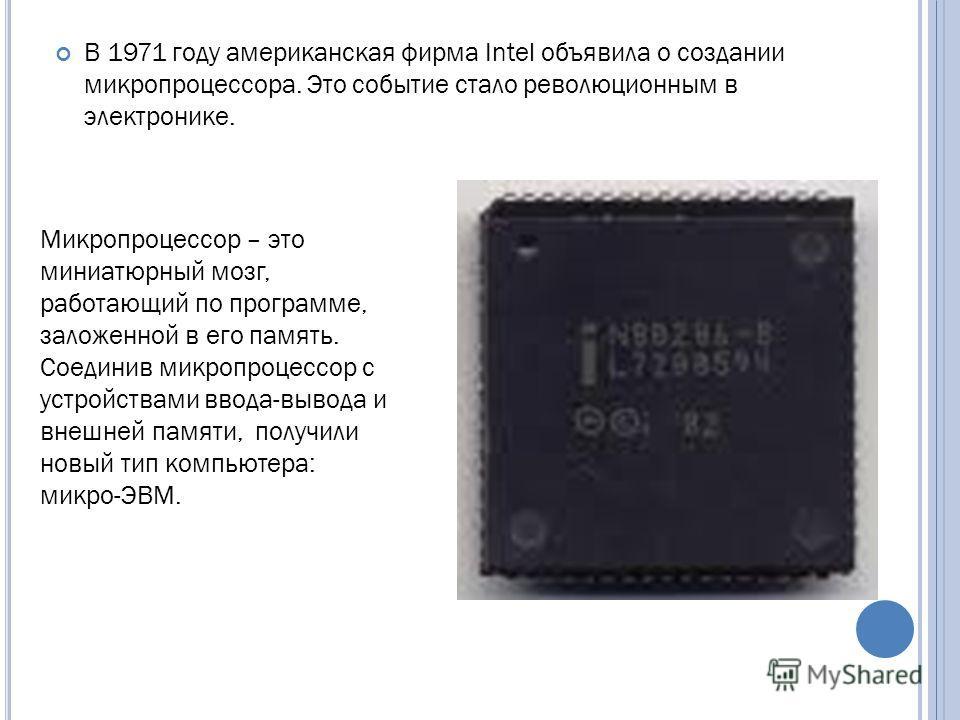 В 1971 году американская фирма Intel объявила о создании микропроцессора. Это событие стало революционным в электронике. Микропроцессор – это миниатюрный мозг, работающий по программе, заложенной в его память. Соединив микропроцессор с устройствами в