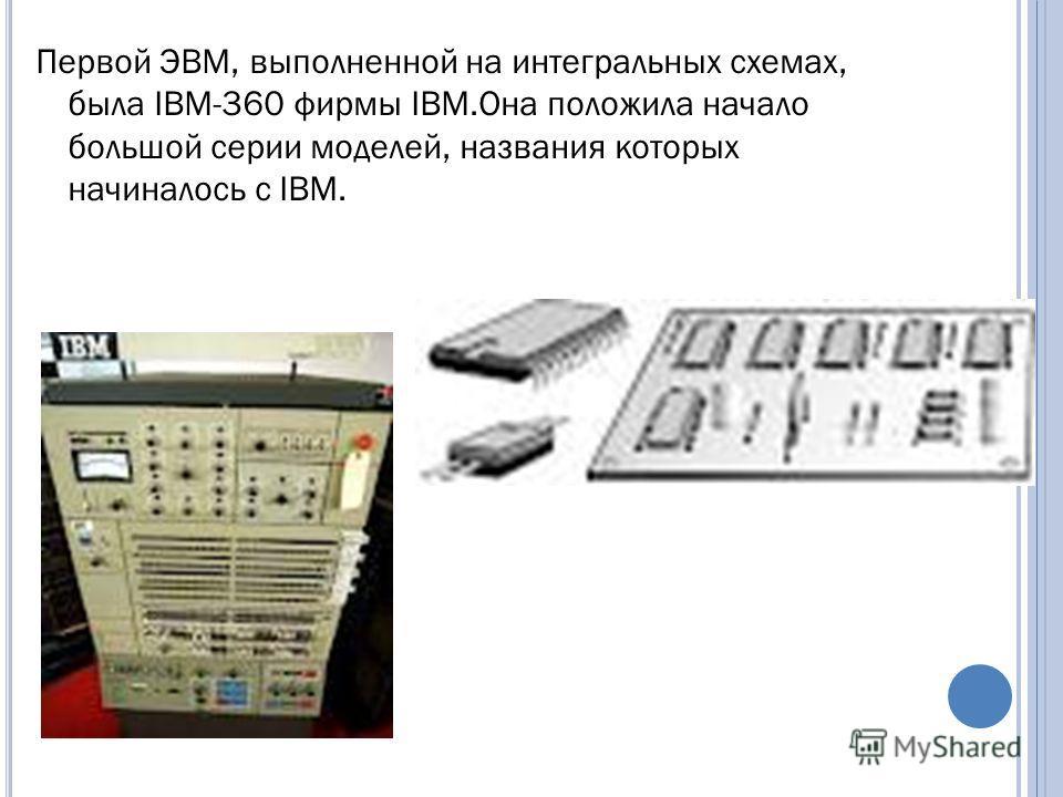 Первой ЭВМ, выполненной на интегральных схемах, была IBM-360 фирмы IBM.Она положила начало большой серии моделей, названия которых начиналось с IBM.