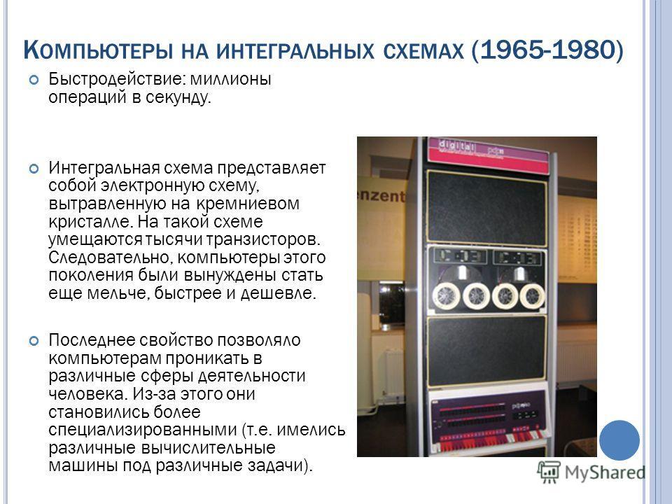 К ОМПЬЮТЕРЫ НА ИНТЕГРАЛЬНЫХ СХЕМАХ (1965-1980) Быстродействие: миллионы операций в секунду. Интегральная схема представляет собой электронную схему, вытравленную на кремниевом кристалле. На такой схеме умещаются тысячи транзисторов. Следовательно, ко