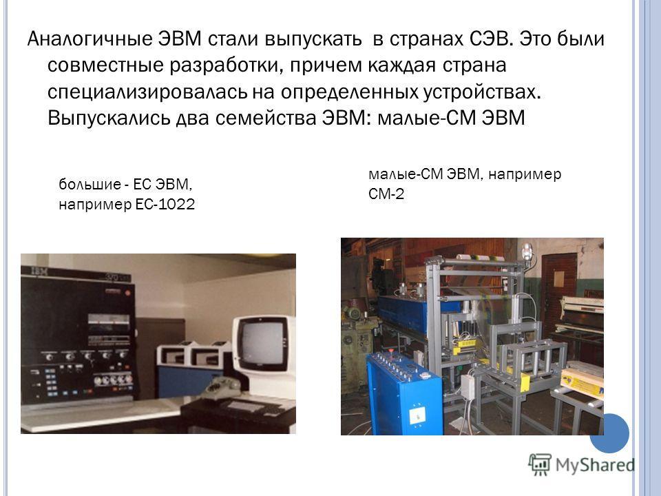 Аналогичные ЭВМ стали выпускать в странах СЭВ. Это были совместные разработки, причем каждая страна специализировалась на определенных устройствах. Выпускались два семейства ЭВМ: малые-СМ ЭВМ большие - ЕС ЭВМ, например ЕС-1022 малые-СМ ЭВМ, например
