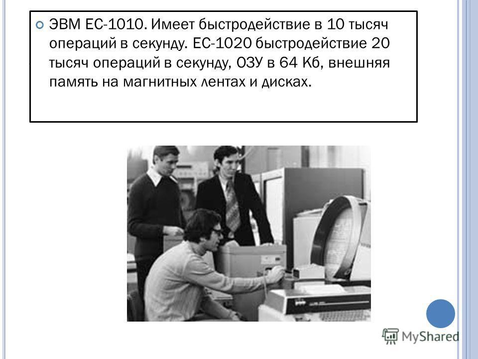 Э. ЭВМ ЕС-1010. Имеет быстродействие в 10 тысяч операций в секунду. ЕС-1020 быстродействие 20 тысяч операций в секунду, ОЗУ в 64 Кб, внешняя память на магнитных лентах и дисках.