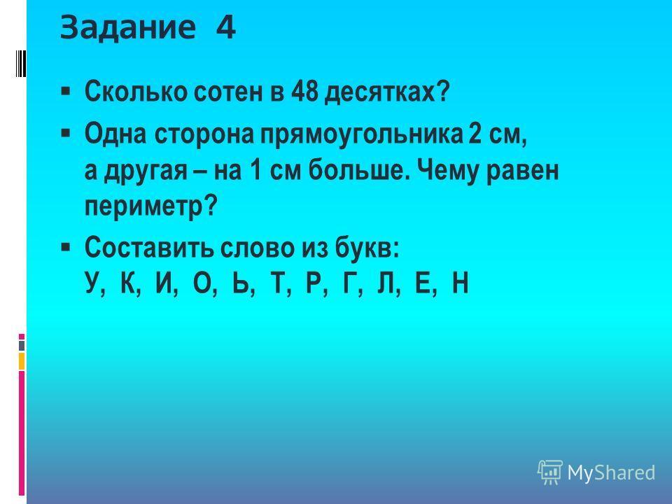 Задание 4 Сколько сотен в 48 десятках? Одна сторона прямоугольника 2 см, а другая – на 1 см больше. Чему равен периметр? Составить слово из букв: У, К, И, О, Ь, Т, Р, Г, Л, Е, Н