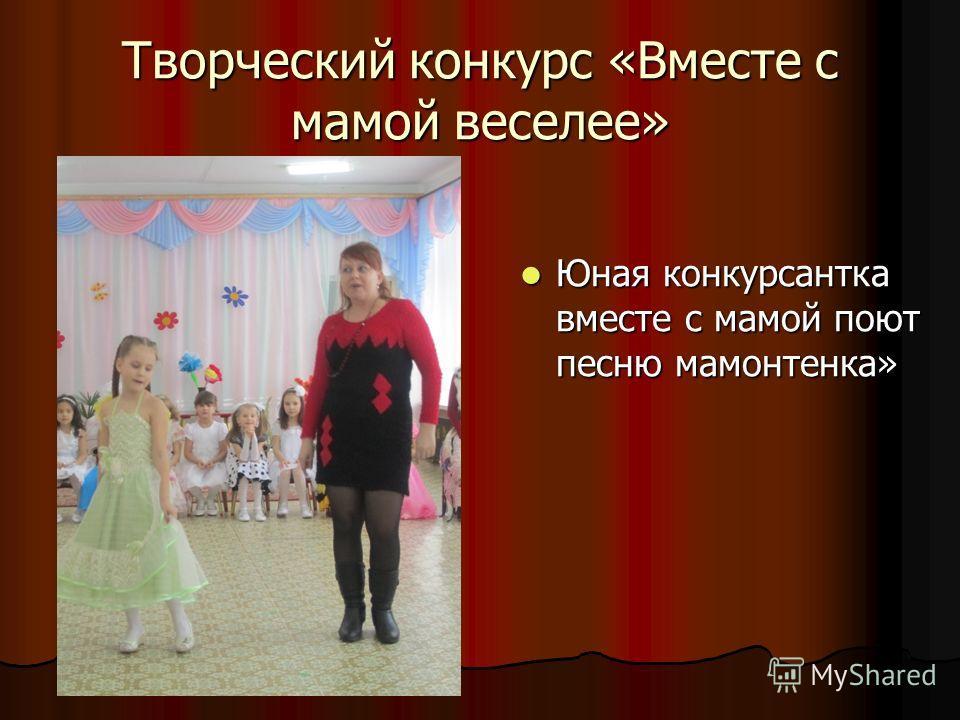 Творческий конкурс «Вместе с мамой веселее» Юная конкурсантка вместе с мамой поют песню мамонтенка» Юная конкурсантка вместе с мамой поют песню мамонтенка»