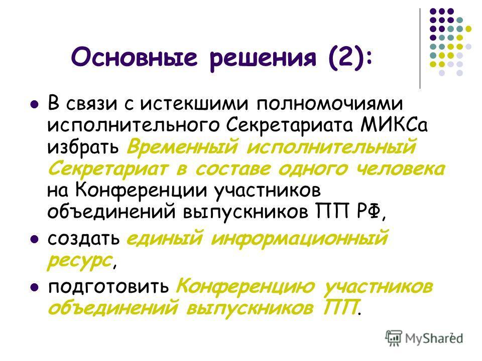 7 Основные решения (2): В связи с истекшими полномочиями исполнительного Секретариата МИКСа избрать Временный исполнительный Секретариат в составе одного человека на Конференции участников объединений выпускников ПП РФ, создать единый информационный